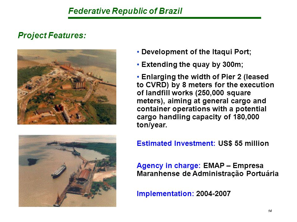 Federative Republic of Brazil 14 Development of the Itaqui Port; Extending the quay by 300m; Enlarging the width of Pier 2 (leased to CVRD) by 8 meters for the execution of landfill works (250,000 square meters), aiming at general cargo and container operations with a potential cargo handling capacity of 180,000 ton/year.