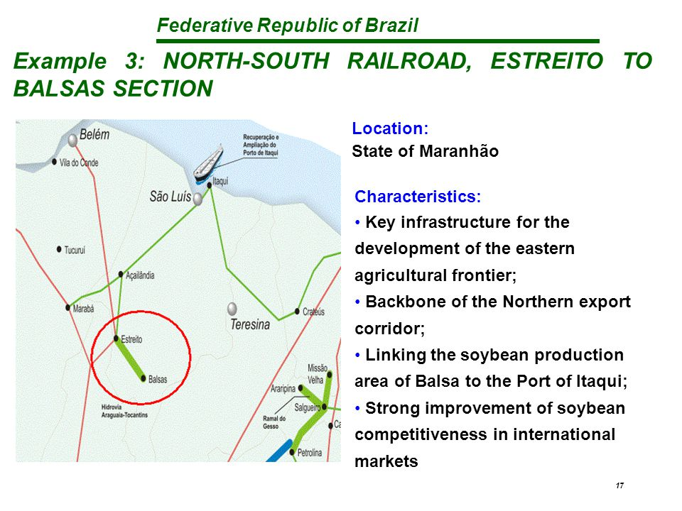 Federative Republic of Brazil 17 Example 3: NORTH-SOUTH RAILROAD, ESTREITO TO BALSAS SECTION Characteristics: Key infrastructure for the development of the eastern agricultural frontier; Backbone of the Northern export corridor; Linking the soybean production area of Balsa to the Port of Itaqui; Strong improvement of soybean competitiveness in international markets Location: State of Maranhão