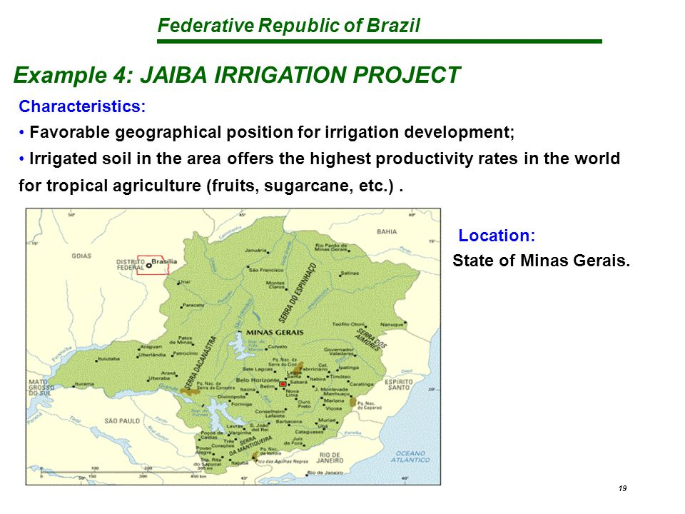 Federative Republic of Brazil 19 Example 4: JAIBA IRRIGATION PROJECT Characteristics: Favorable geographical position for irrigation development; Irrigated soil in the area offers the highest productivity rates in the world for tropical agriculture (fruits, sugarcane, etc.).