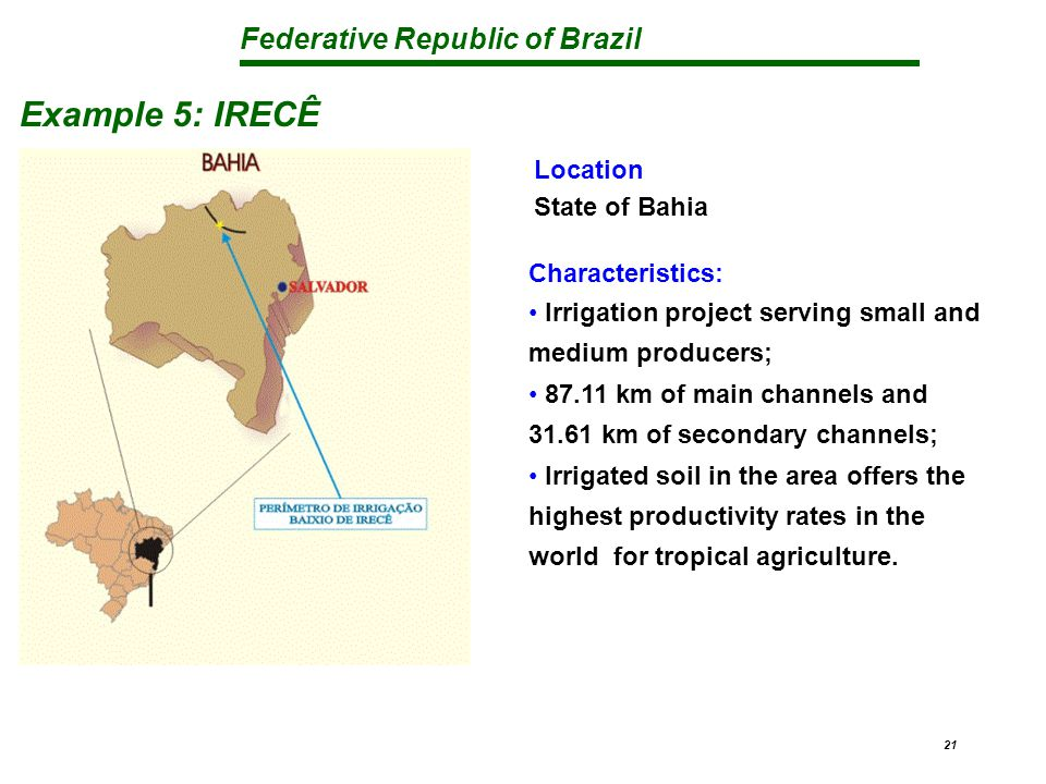 Federative Republic of Brazil 21 Example 5: IRECÊ Characteristics: Irrigation project serving small and medium producers; 87.11 km of main channels and 31.61 km of secondary channels; Irrigated soil in the area offers the highest productivity rates in the world for tropical agriculture.