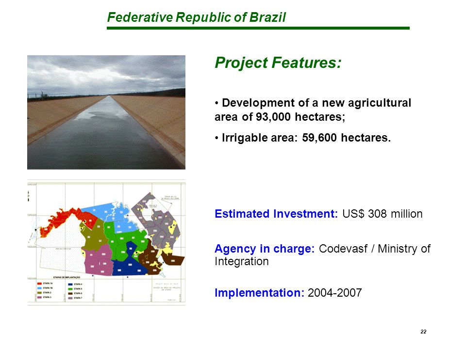 Federative Republic of Brazil 22 Project Features: Development of a new agricultural area of 93,000 hectares; Irrigable area: 59,600 hectares.