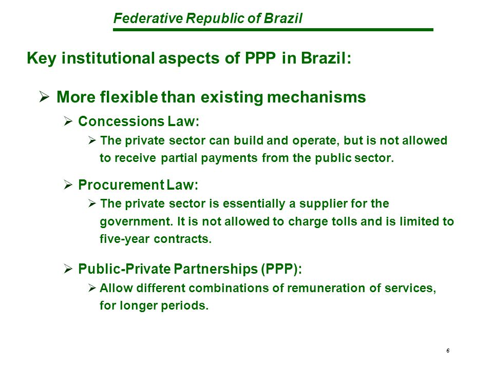 Federative Republic of Brazil 6  More flexible than existing mechanisms  Concessions Law:  The private sector can build and operate, but is not all