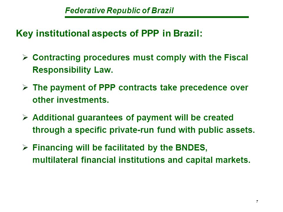 Federative Republic of Brazil 7  Contracting procedures must comply with the Fiscal Responsibility Law.  The payment of PPP contracts take precedenc