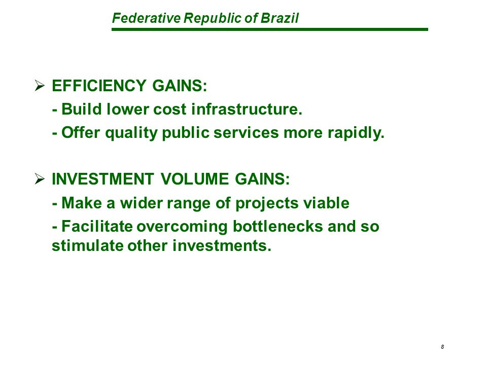 Federative Republic of Brazil 8  EFFICIENCY GAINS: - Build lower cost infrastructure.