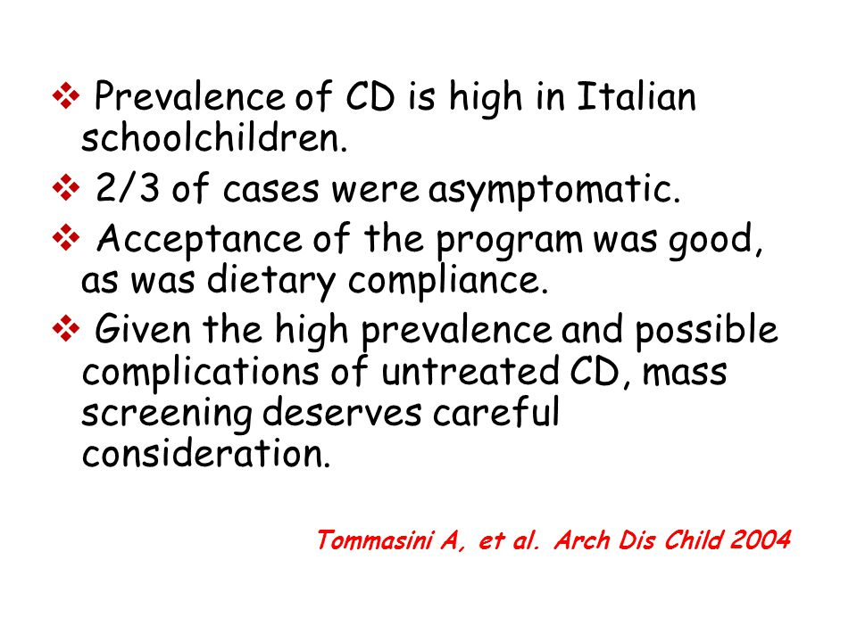  Prevalence of CD is high in Italian schoolchildren.  2/3 of cases were asymptomatic.  Acceptance of the program was good, as was dietary complianc