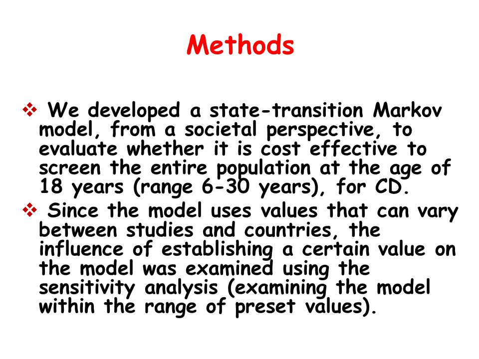 Methods  We developed a state-transition Markov model, from a societal perspective, to evaluate whether it is cost effective to screen the entire population at the age of 18 years (range 6-30 years), for CD.