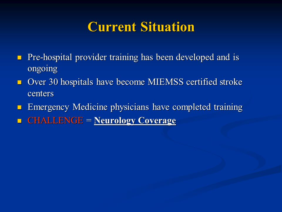 Current Situation Pre-hospital provider training has been developed and is ongoing Pre-hospital provider training has been developed and is ongoing Over 30 hospitals have become MIEMSS certified stroke centers Over 30 hospitals have become MIEMSS certified stroke centers Emergency Medicine physicians have completed training Emergency Medicine physicians have completed training CHALLENGE = Neurology Coverage CHALLENGE = Neurology Coverage