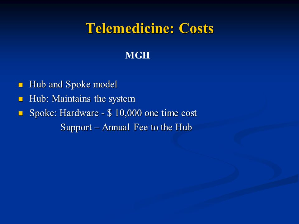 Telemedicine: Costs Hub and Spoke model Hub and Spoke model Hub: Maintains the system Hub: Maintains the system Spoke: Hardware - $ 10,000 one time cost Spoke: Hardware - $ 10,000 one time cost Support – Annual Fee to the Hub Support – Annual Fee to the Hub MGH