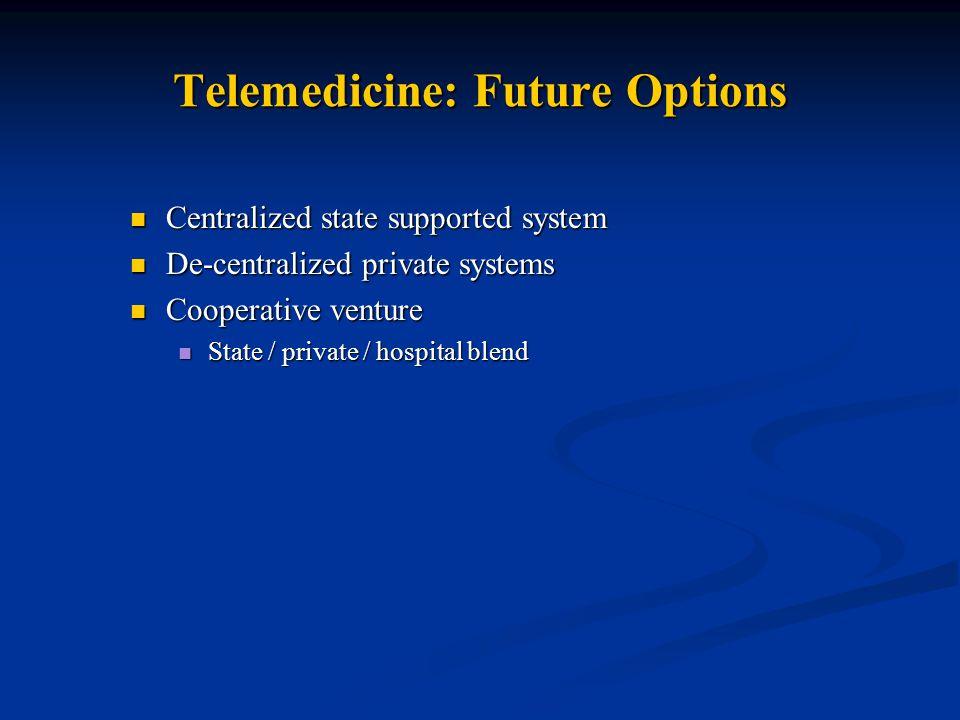 Telemedicine: Future Options Centralized state supported system Centralized state supported system De-centralized private systems De-centralized private systems Cooperative venture Cooperative venture State / private / hospital blend State / private / hospital blend