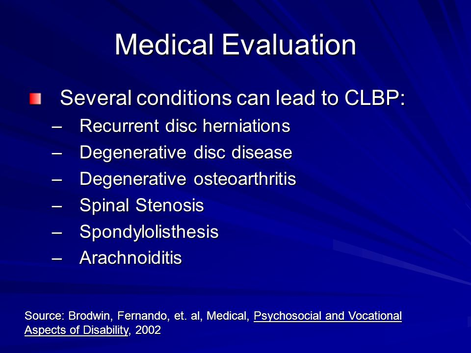 Medical Evaluation Several conditions can lead to CLBP: –Recurrent disc herniations –Degenerative disc disease –Degenerative osteoarthritis –Spinal Stenosis –Spondylolisthesis –Arachnoiditis Source: Brodwin, Fernando, et.