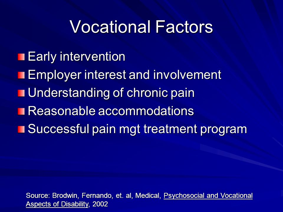 Vocational Factors Early intervention Employer interest and involvement Understanding of chronic pain Reasonable accommodations Successful pain mgt treatment program Source: Brodwin, Fernando, et.