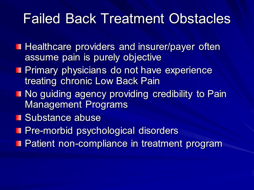 Failed Back Treatment Obstacles Healthcare providers and insurer/payer often assume pain is purely objective Primary physicians do not have experience treating chronic Low Back Pain No guiding agency providing credibility to Pain Management Programs Substance abuse Pre-morbid psychological disorders Patient non-compliance in treatment program