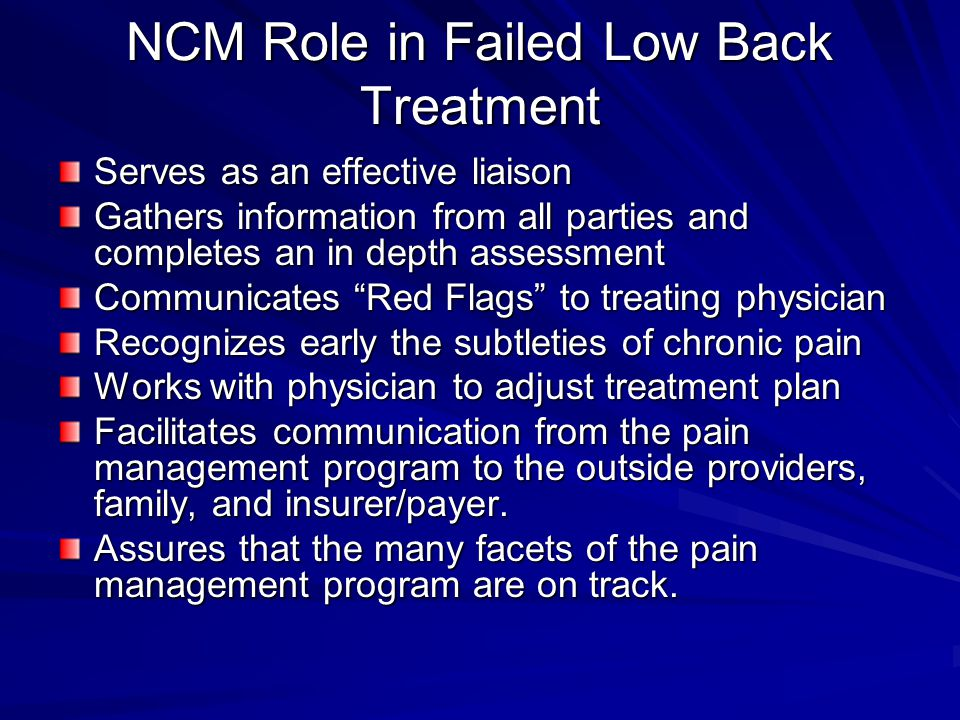 NCM Role in Failed Low Back Treatment Serves as an effective liaison Gathers information from all parties and completes an in depth assessment Communicates Red Flags to treating physician Recognizes early the subtleties of chronic pain Works with physician to adjust treatment plan Facilitates communication from the pain management program to the outside providers, family, and insurer/payer.