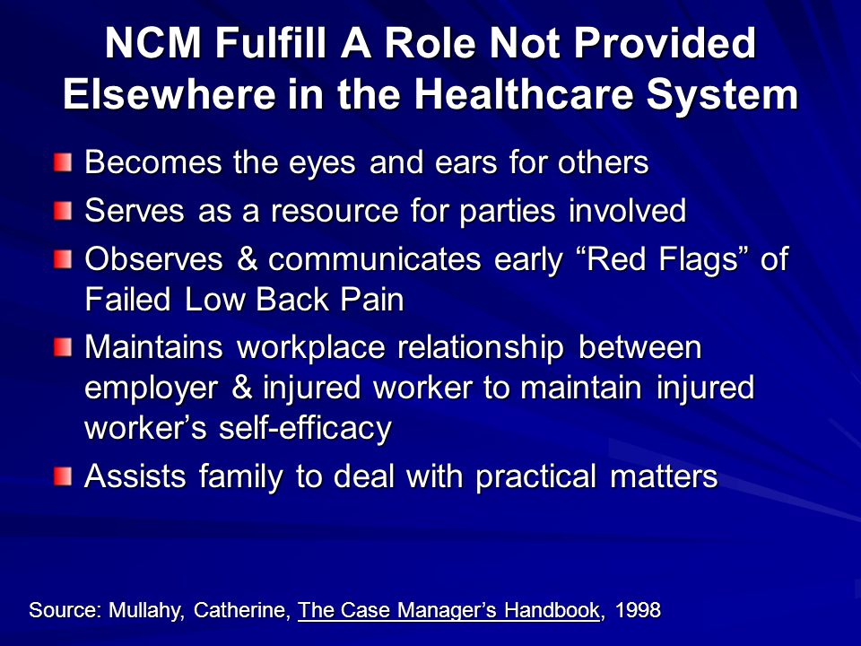 NCM Fulfill A Role Not Provided Elsewhere in the Healthcare System Becomes the eyes and ears for others Serves as a resource for parties involved Observes & communicates early Red Flags of Failed Low Back Pain Maintains workplace relationship between employer & injured worker to maintain injured worker's self-efficacy Assists family to deal with practical matters Source: Mullahy, Catherine, The Case Manager's Handbook, 1998