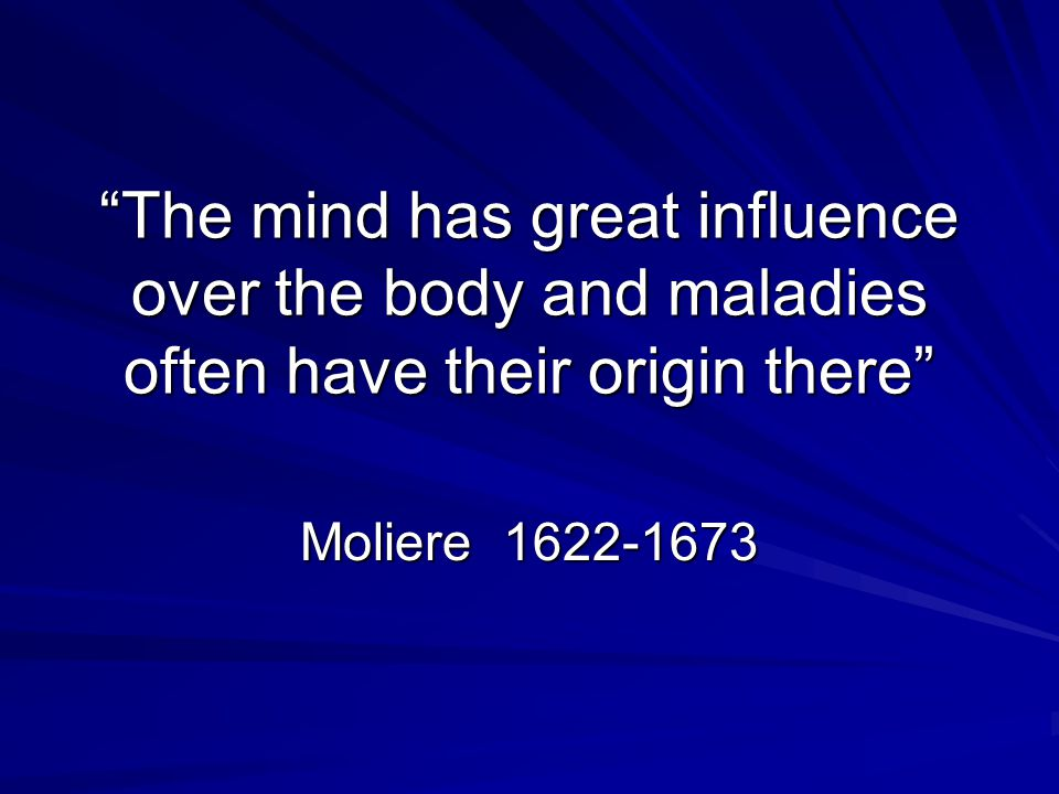 The mind has great influence over the body and maladies often have their origin there Moliere 1622-1673