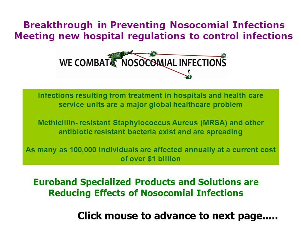 Infections resulting from treatment in hospitals and health care service units are a major global healthcare problem Methicillin- resistant Staphylococcus Aureus (MRSA) and other antibiotic resistant bacteria exist and are spreading As many as 100,000 individuals are affected annually at a current cost of over $1 billion Breakthrough in Preventing Nosocomial Infections Meeting new hospital regulations to control infections Euroband Specialized Products and Solutions are Reducing Effects of Nosocomial Infections Click mouse to advance to next page.....