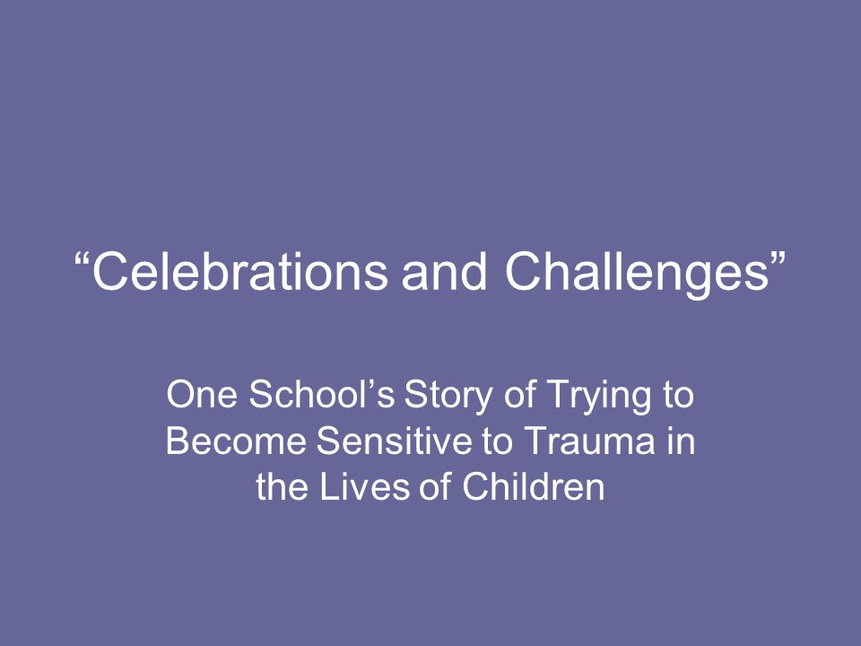 Celebrations and Challenges One School's Story of Trying to Become Sensitive to Trauma in the Lives of Children