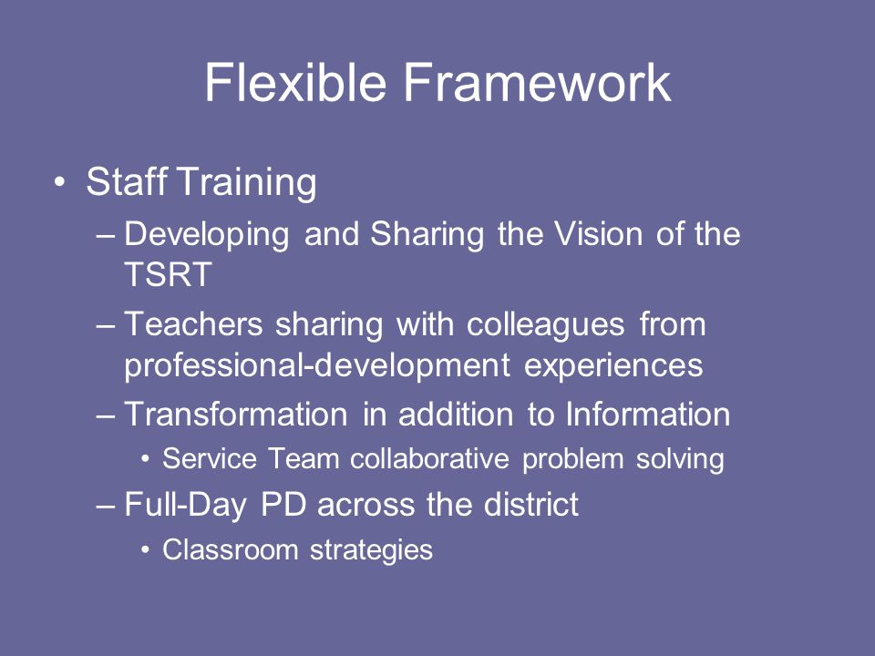 Flexible Framework Staff Training –Developing and Sharing the Vision of the TSRT –Teachers sharing with colleagues from professional-development experiences –Transformation in addition to Information Service Team collaborative problem solving –Full-Day PD across the district Classroom strategies