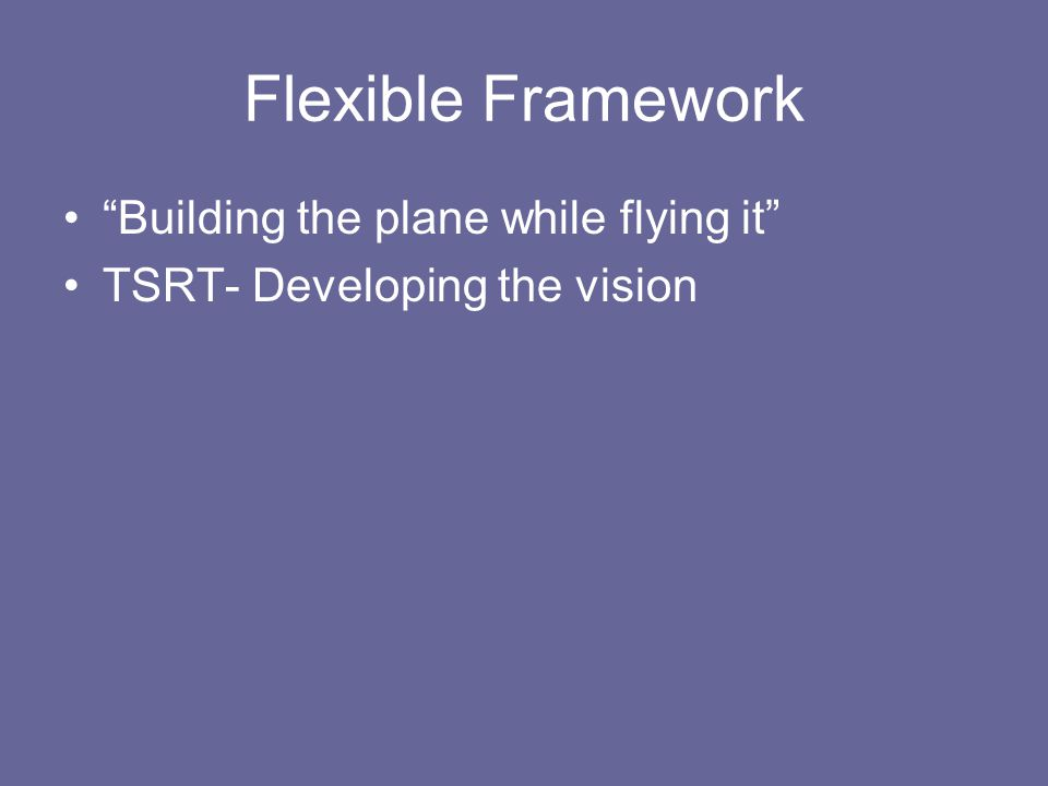 Flexible Framework Building the plane while flying it TSRT- Developing the vision