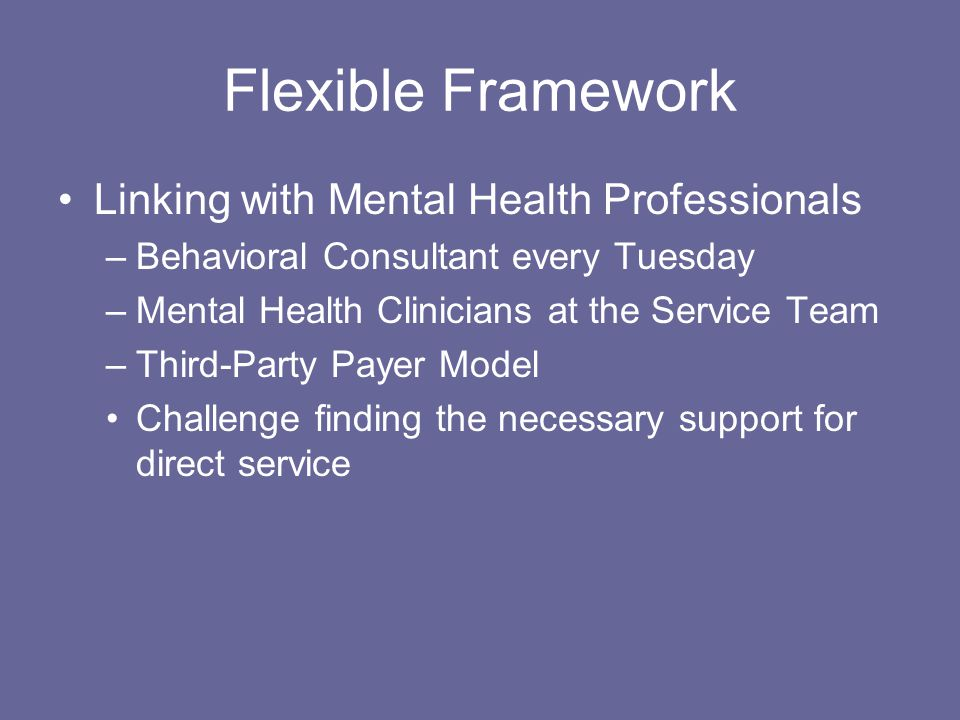 Flexible Framework Linking with Mental Health Professionals –Behavioral Consultant every Tuesday –Mental Health Clinicians at the Service Team –Third-Party Payer Model Challenge finding the necessary support for direct service