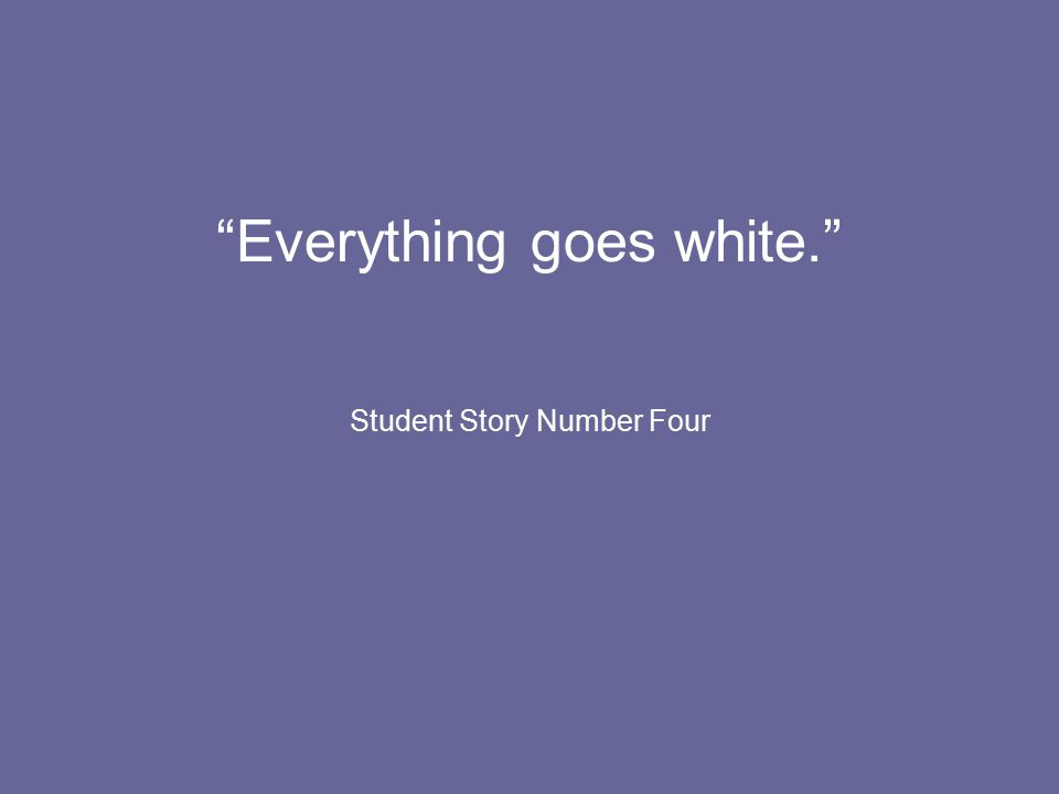Everything goes white. Student Story Number Four