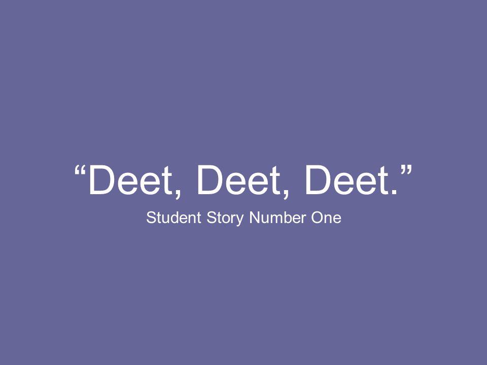 Deet, Deet, Deet. Student Story Number One