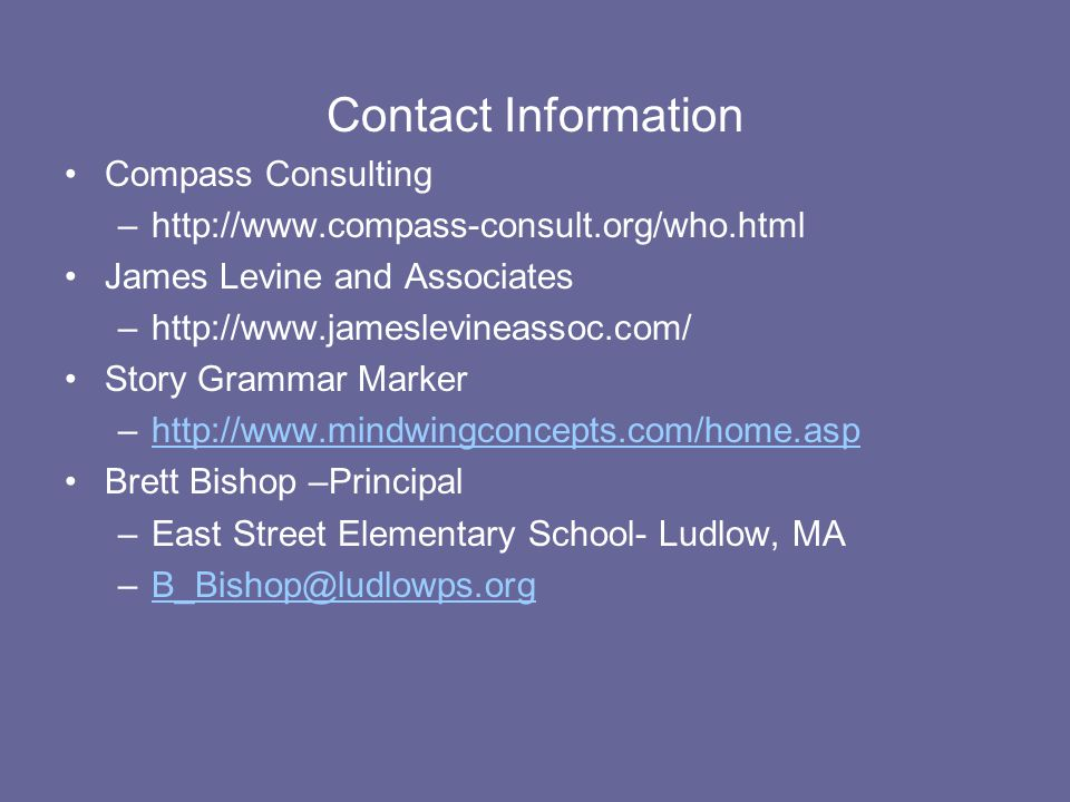 Contact Information Compass Consulting –http://www.compass-consult.org/who.html James Levine and Associates –http://www.jameslevineassoc.com/ Story Grammar Marker –http://www.mindwingconcepts.com/home.asphttp://www.mindwingconcepts.com/home.asp Brett Bishop –Principal –East Street Elementary School- Ludlow, MA –B_Bishop@ludlowps.orgB_Bishop@ludlowps.org