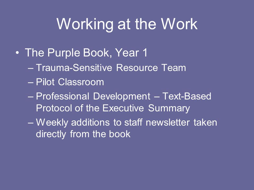 Working at the Work The Purple Book, Year 1 –Trauma-Sensitive Resource Team –Pilot Classroom –Professional Development – Text-Based Protocol of the Executive Summary –Weekly additions to staff newsletter taken directly from the book