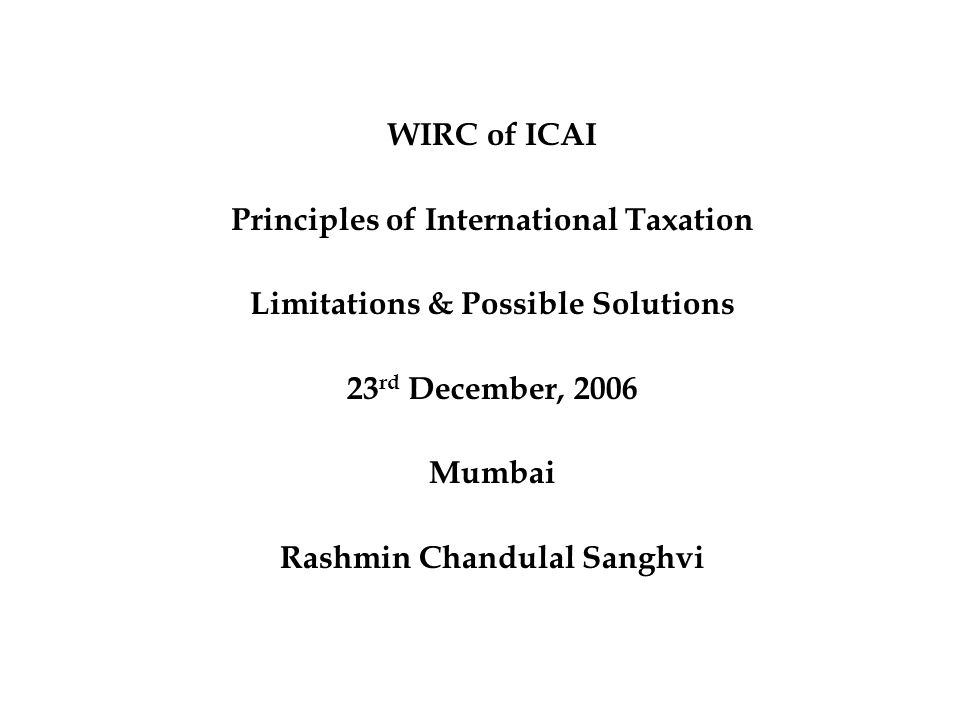 WIRC of ICAI Principles of International Taxation Limitations & Possible Solutions 23 rd December, 2006 Mumbai Rashmin Chandulal Sanghvi