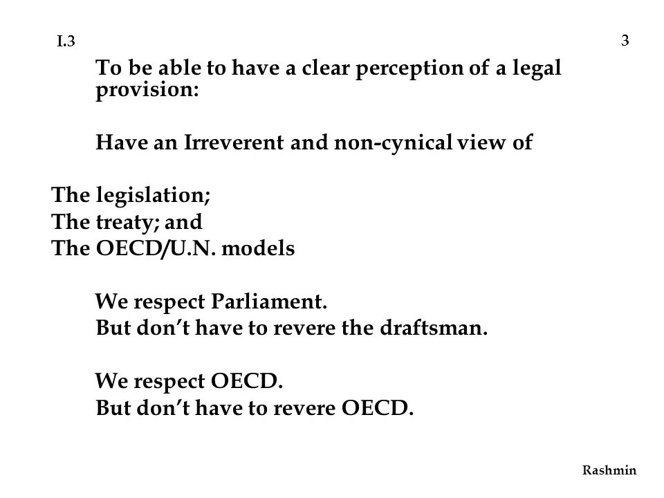 Rashmin 3 To be able to have a clear perception of a legal provision: Have an Irreverent and non-cynical view of The legislation; The treaty; and The OECD/U.N.