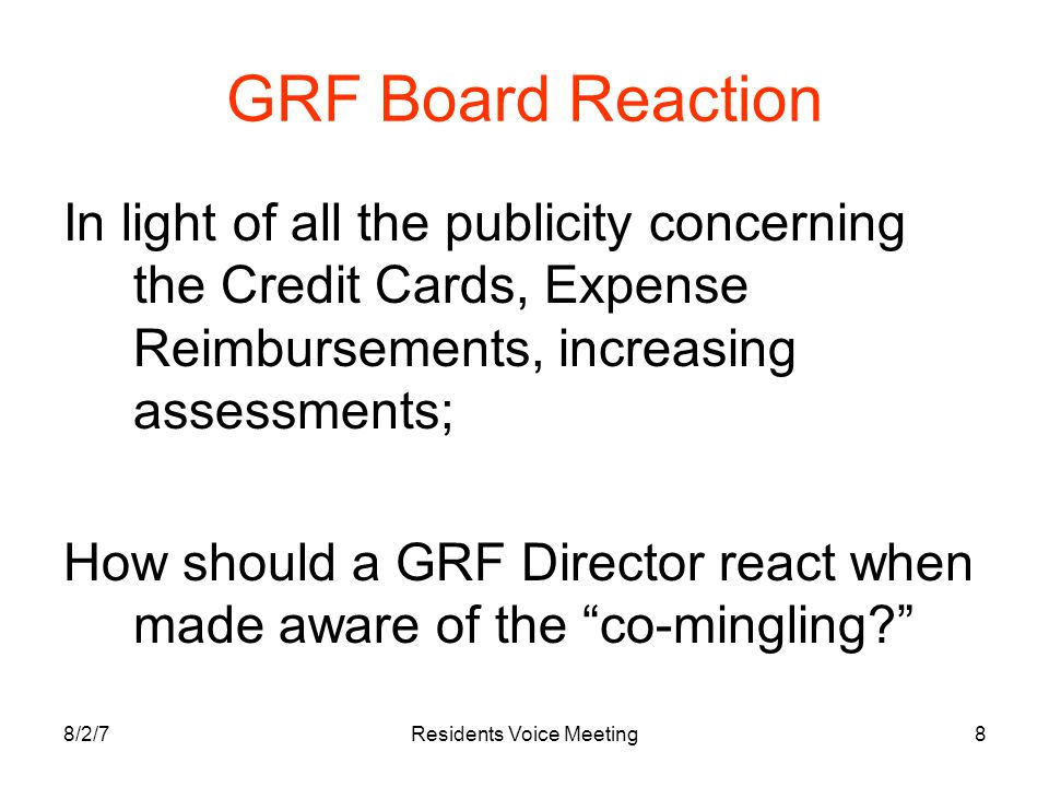 8/2/7Residents Voice Meeting8 GRF Board Reaction In light of all the publicity concerning the Credit Cards, Expense Reimbursements, increasing assessments; How should a GRF Director react when made aware of the co-mingling