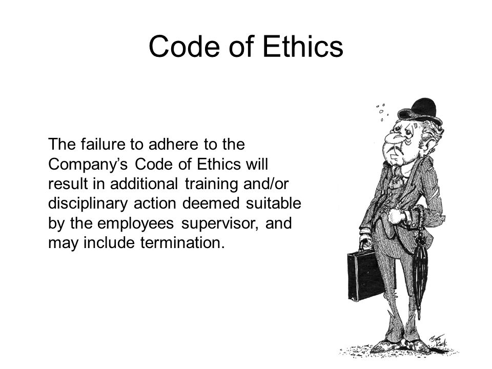 Code of Ethics The failure to adhere to the Company's Code of Ethics will result in additional training and/or disciplinary action deemed suitable by the employees supervisor, and may include termination.