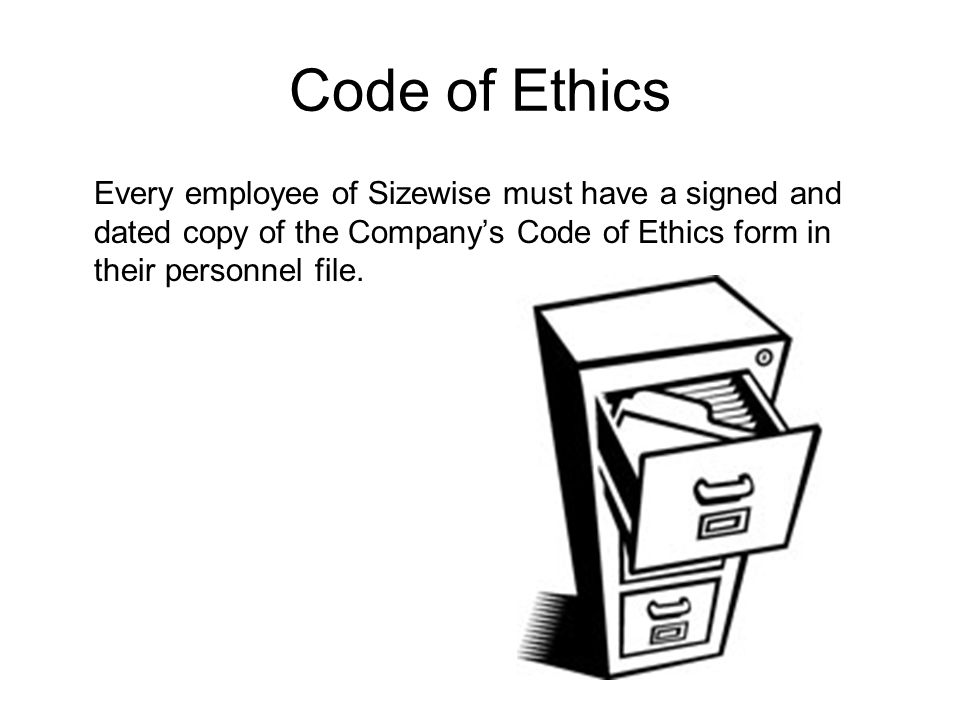 Every employee of Sizewise must have a signed and dated copy of the Company's Code of Ethics form in their personnel file.