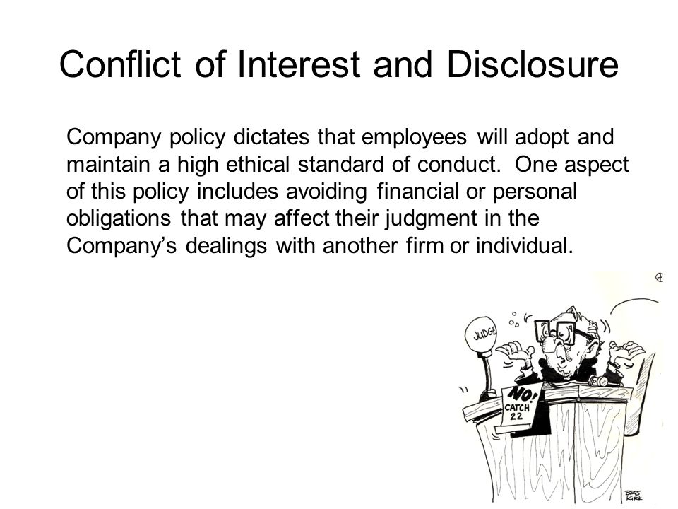 Conflict of Interest and Disclosure Company policy dictates that employees will adopt and maintain a high ethical standard of conduct.