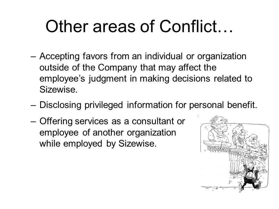 Other areas of Conflict… –Accepting favors from an individual or organization outside of the Company that may affect the employee's judgment in making decisions related to Sizewise.