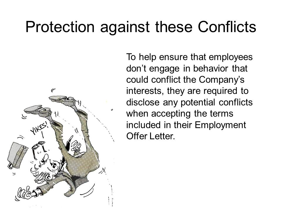 Protection against these Conflicts To help ensure that employees don't engage in behavior that could conflict the Company's interests, they are required to disclose any potential conflicts when accepting the terms included in their Employment Offer Letter.
