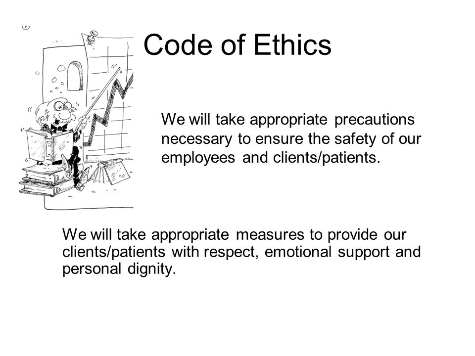 Code of Ethics We will take appropriate measures to provide our clients/patients with respect, emotional support and personal dignity.