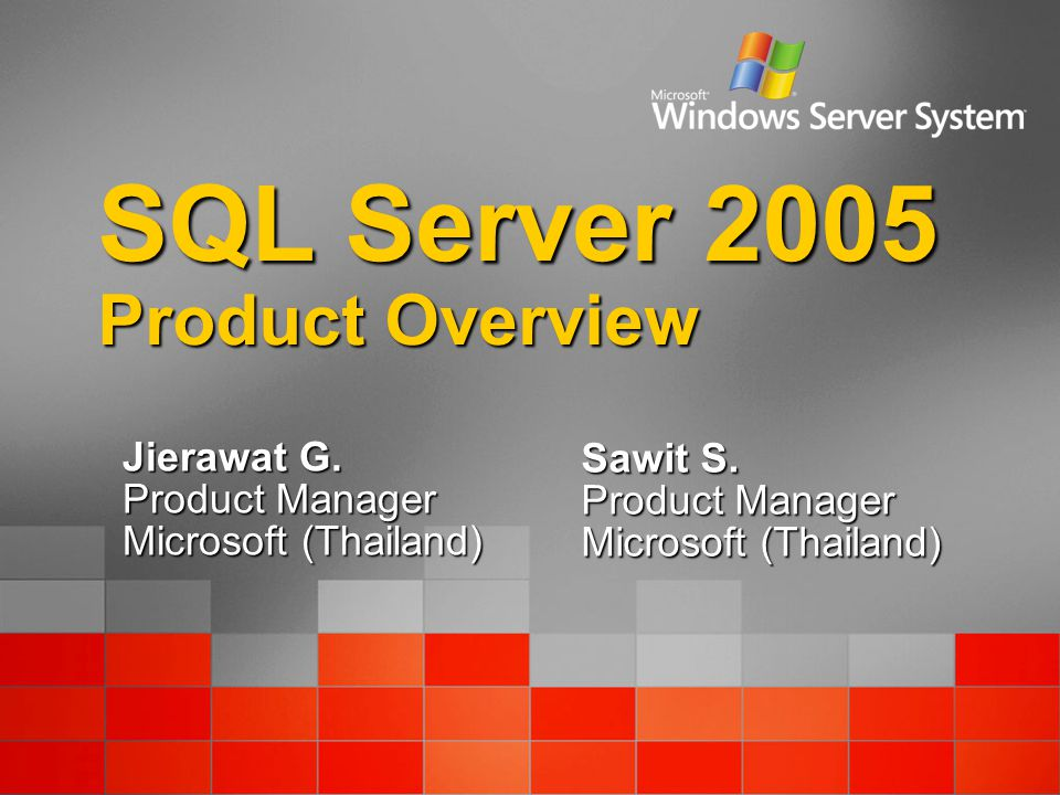 SQL Server 2005 Product Overview Jierawat G. Product Manager Microsoft (Thailand) Sawit S.