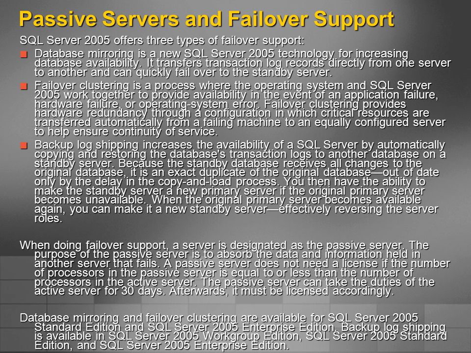 Passive Servers and Failover Support SQL Server 2005 offers three types of failover support: Database mirroring is a new SQL Server 2005 technology for increasing database availability.