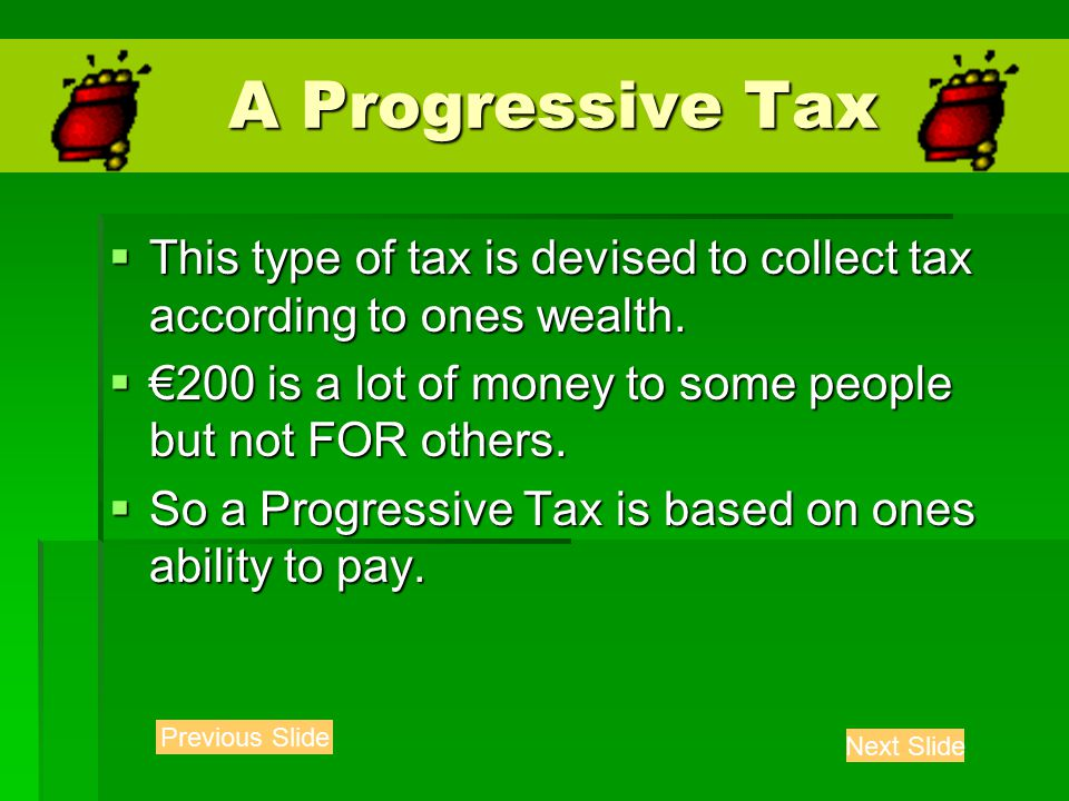 A Progressive Tax A Progressive Tax  This type of tax is devised to collect tax according to ones wealth.