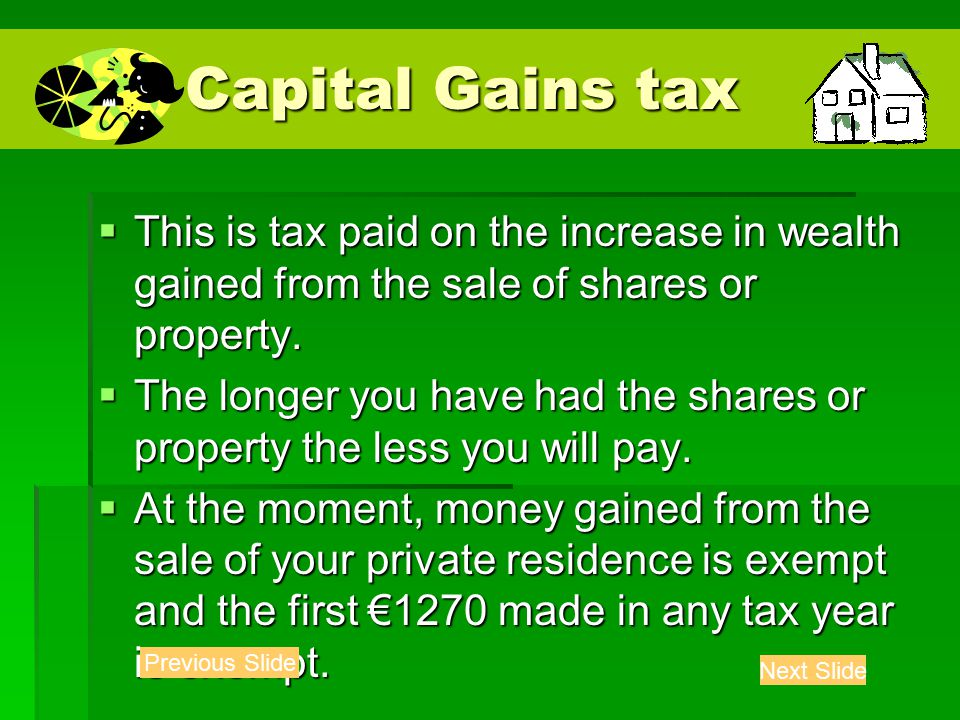 Capital Gains tax Capital Gains tax  This is tax paid on the increase in wealth gained from the sale of shares or property.