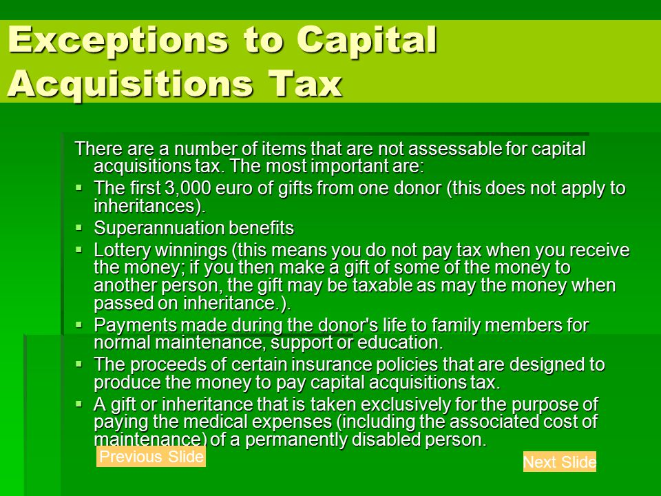 Exceptions to Capital Acquisitions Tax There are a number of items that are not assessable for capital acquisitions tax.