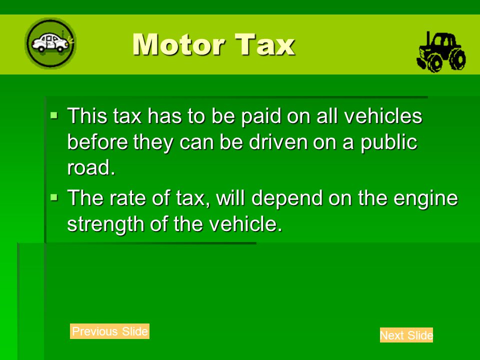 Motor Tax Motor Tax  This tax has to be paid on all vehicles before they can be driven on a public road.