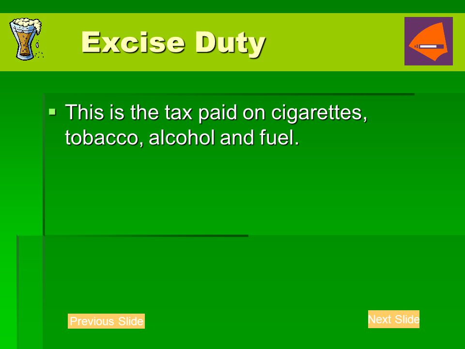 Excise Duty Excise Duty  This is the tax paid on cigarettes, tobacco, alcohol and fuel.
