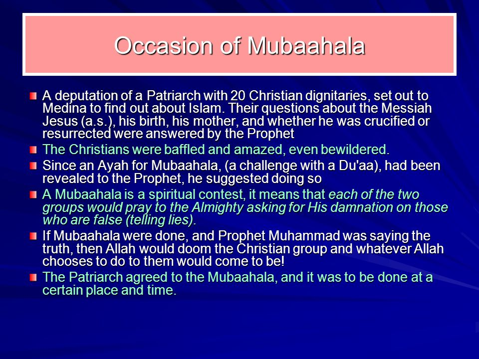 Occasion of Mubaahala A deputation of a Patriarch with 20 Christian dignitaries, set out to Medina to find out about Islam. Their questions about the