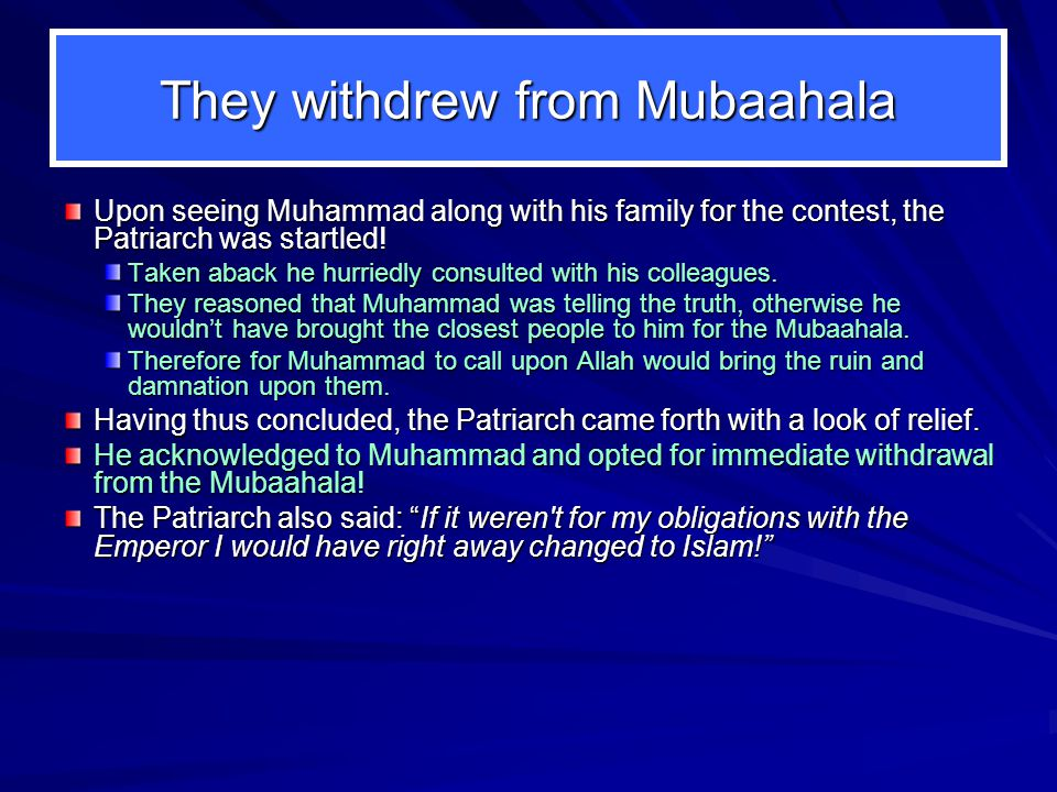 They withdrew from Mubaahala Upon seeing Muhammad along with his family for the contest, the Patriarch was startled! Taken aback he hurriedly consulte