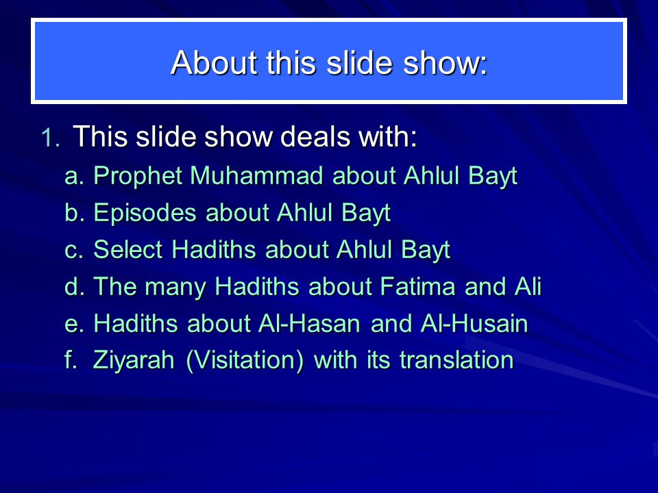 The Prophet about Ahlul Bayt The Prophet (pbuh) in emphasizing the high station of Ahlul Bayt: At Umm Salama's house, Ahlul Kisaa Hadiths about Ahlul Bayt Hadiths about his daughter Fatima Hadiths about Ali Hadiths about Al-Hasan and Al-Husain Hadiths about Al-Husain