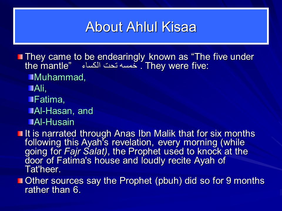 "About Ahlul Kisaa They came to be endearingly known as ""The five under the mantle"" خمسه تحت الكساء. They were five: Muhammad,Ali,Fatima, Al ‑ Hasan, a"
