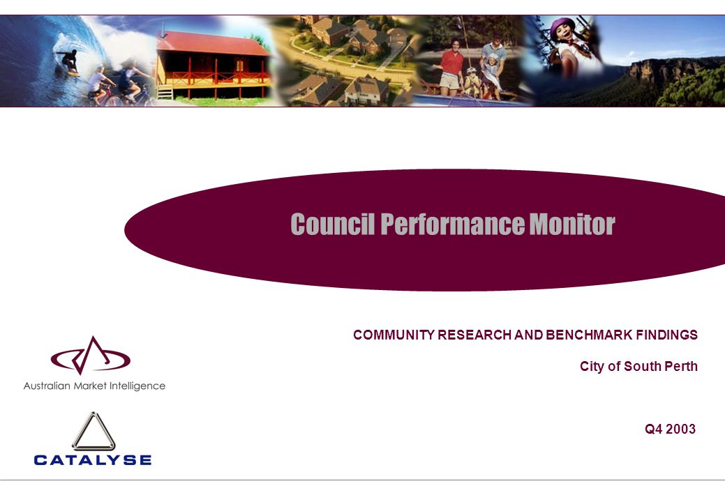 Council Performance Monitor COMMUNITY RESEARCH AND BENCHMARK FINDINGS City of South Perth Q4 2003