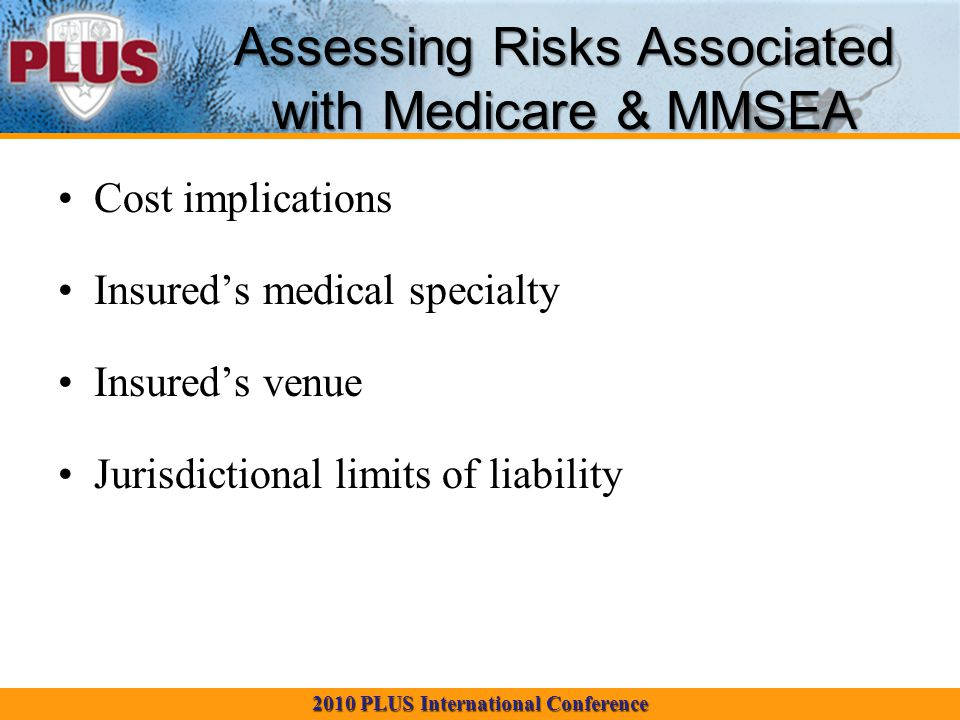 2010 PLUS International Conference Assessing Risks Associated with Medicare & MMSEA Cost implications Insured's medical specialty Insured's venue Jurisdictional limits of liability